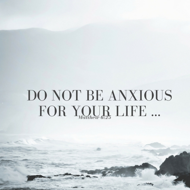 Do not be anxious for your life ...